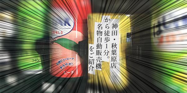 神田・秋葉原店から徒歩1分!秋葉原のおもしろ自動販売機をご紹介