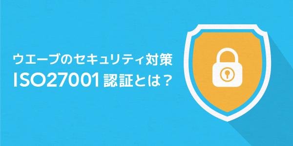 ウエーブのセキュリティ対策のご紹介。ISO27001認証とは?