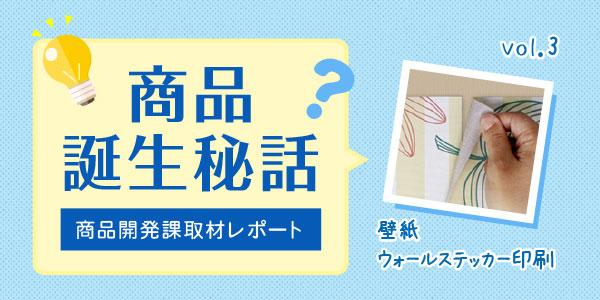 「取材レポ!商品誕生秘話」 vol.3 壁紙&ウォールステッカー印刷
