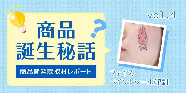 「取材レポ!商品誕生秘話」 vol.4 フェイスペイントシール印刷