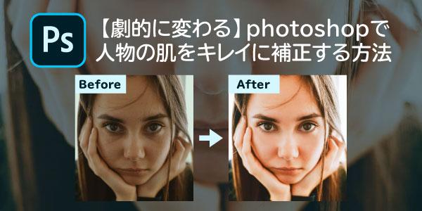 【劇的に変わる】photoshopで人物の肌をキレイに補正する方法